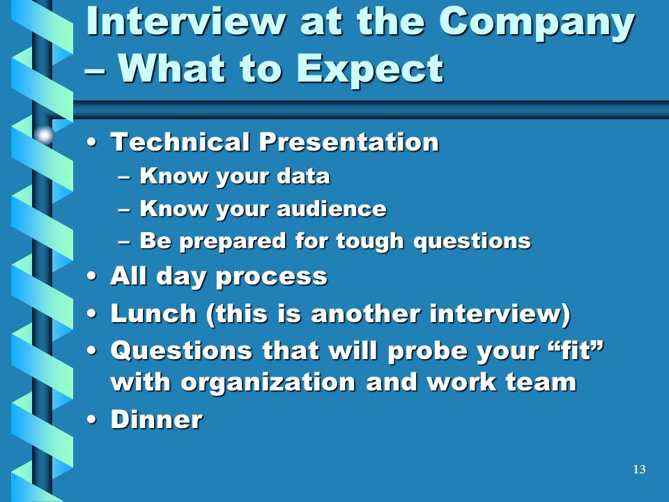 13 Interview at the Company – What to Expect Technical PresentationTechnical Presentation –Know your data –Know your audience –Be prepared for tough questions All day processAll day process Lunch (this is another interview)Lunch (this is another interview) Questions that will probe your fit with organization and work teamQuestions that will probe your fit with organization and work team DinnerDinner