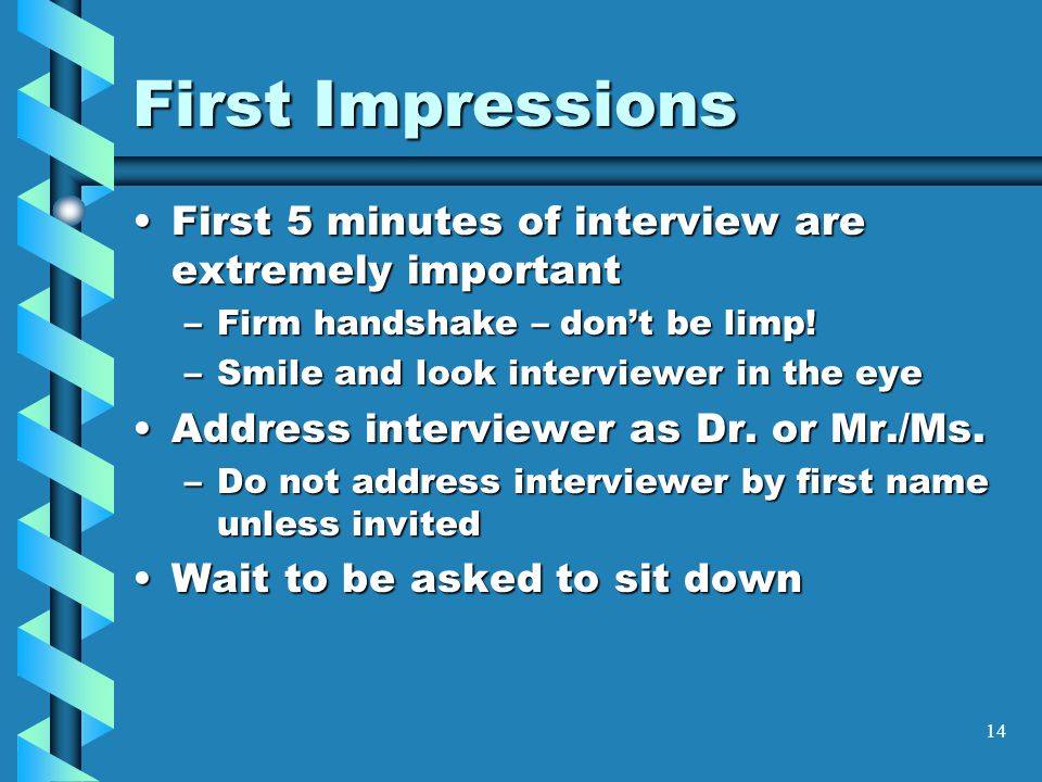 14 First Impressions First 5 minutes of interview are extremely importantFirst 5 minutes of interview are extremely important –Firm handshake – don't be limp.