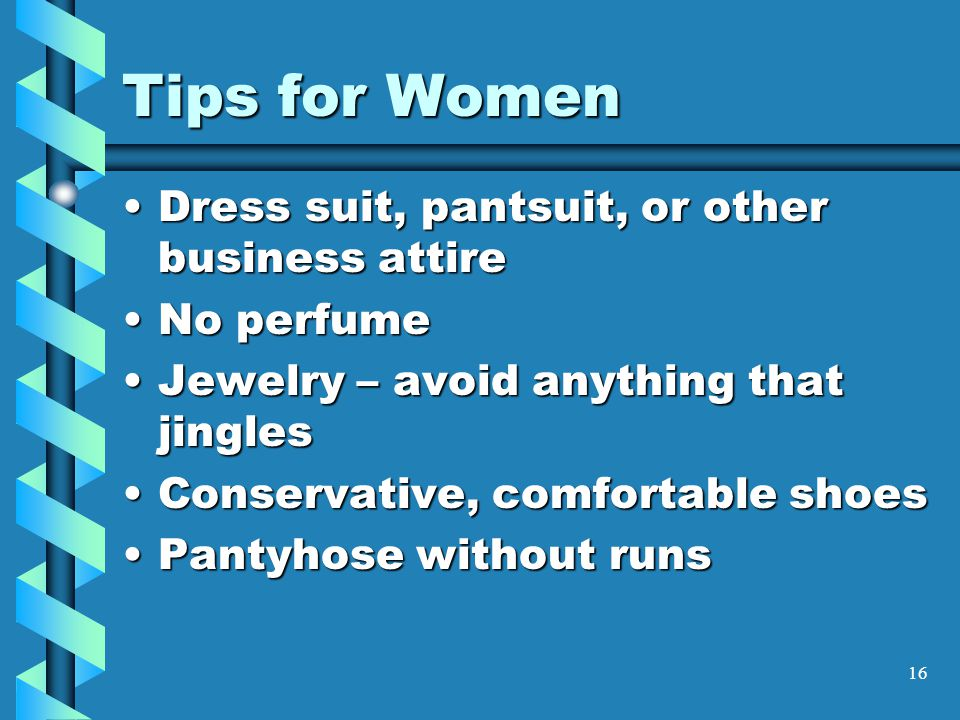 16 Tips for Women Dress suit, pantsuit, or other business attireDress suit, pantsuit, or other business attire No perfumeNo perfume Jewelry – avoid anything that jinglesJewelry – avoid anything that jingles Conservative, comfortable shoesConservative, comfortable shoes Pantyhose without runsPantyhose without runs