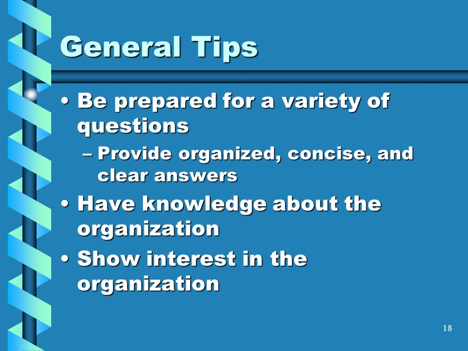 18 General Tips Be prepared for a variety of questionsBe prepared for a variety of questions –Provide organized, concise, and clear answers Have knowledge about the organizationHave knowledge about the organization Show interest in the organizationShow interest in the organization