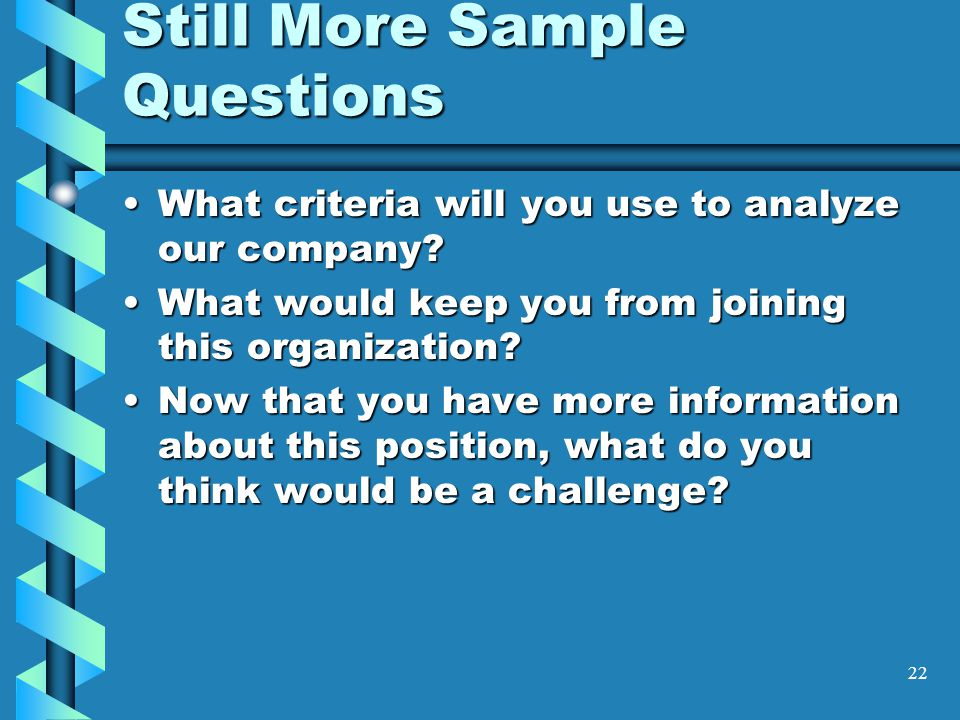 22 Still More Sample Questions What criteria will you use to analyze our company What criteria will you use to analyze our company.