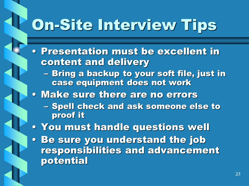 23 On-Site Interview Tips Presentation must be excellent in content and deliveryPresentation must be excellent in content and delivery –Bring a backup to your soft file, just in case equipment does not work Make sure there are no errorsMake sure there are no errors –Spell check and ask someone else to proof it You must handle questions wellYou must handle questions well Be sure you understand the job responsibilities and advancement potentialBe sure you understand the job responsibilities and advancement potential