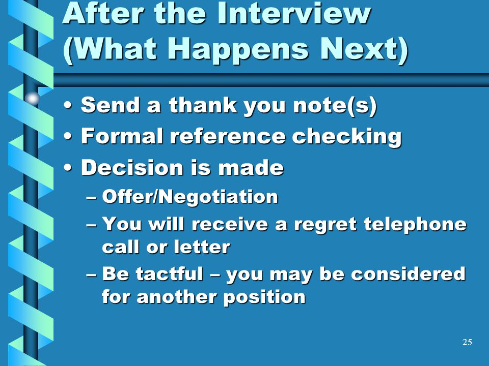 25 After the Interview (What Happens Next) Send a thank you note(s)Send a thank you note(s) Formal reference checkingFormal reference checking Decision is madeDecision is made –Offer/Negotiation –You will receive a regret telephone call or letter –Be tactful – you may be considered for another position