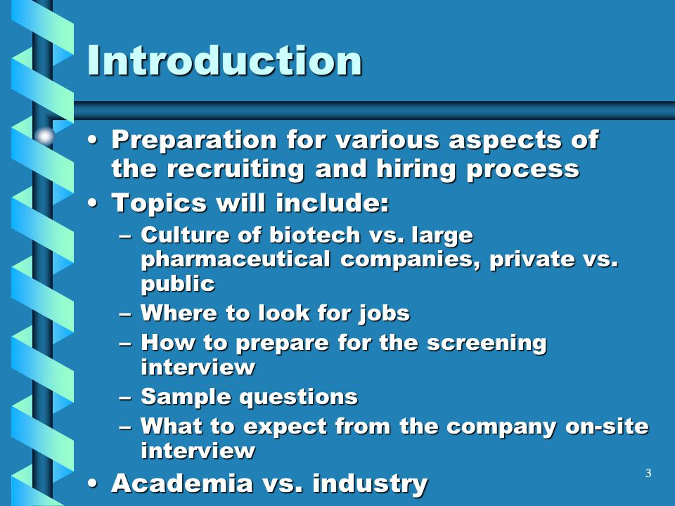 3 Introduction Preparation for various aspects of the recruiting and hiring processPreparation for various aspects of the recruiting and hiring process Topics will include:Topics will include: –Culture of biotech vs.
