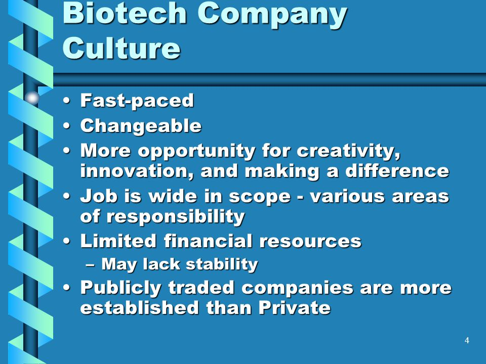 4 Biotech Company Culture Fast-pacedFast-paced ChangeableChangeable More opportunity for creativity, innovation, and making a differenceMore opportunity for creativity, innovation, and making a difference Job is wide in scope - various areas of responsibilityJob is wide in scope - various areas of responsibility Limited financial resourcesLimited financial resources –May lack stability Publicly traded companies are more established than PrivatePublicly traded companies are more established than Private