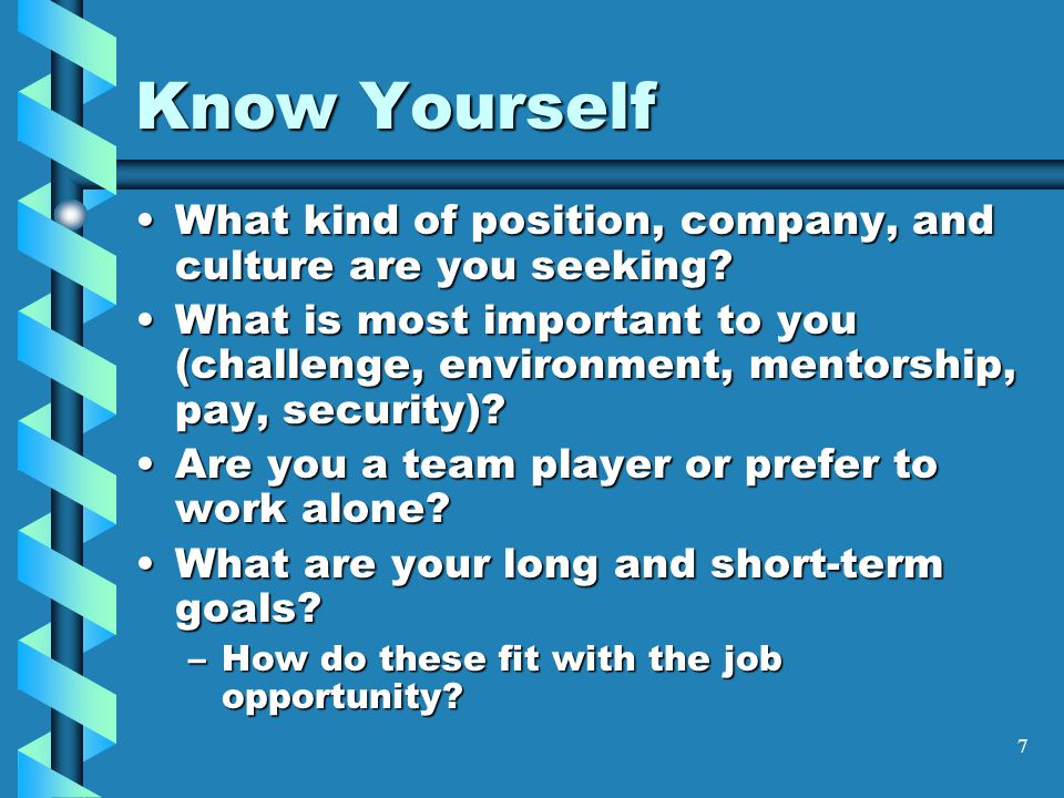 7 Know Yourself What kind of position, company, and culture are you seeking What kind of position, company, and culture are you seeking.