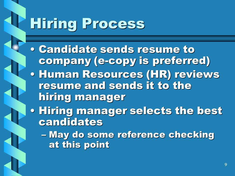 9 Hiring Process Candidate sends resume to company (e-copy is preferred)Candidate sends resume to company (e-copy is preferred) Human Resources (HR) reviews resume and sends it to the hiring managerHuman Resources (HR) reviews resume and sends it to the hiring manager Hiring manager selects the best candidatesHiring manager selects the best candidates –May do some reference checking at this point