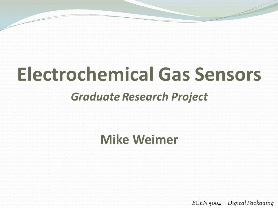 Electrochemical Gas Sensors ECEN 5004 – Digital Packaging Mike Weimer Graduate Research Project