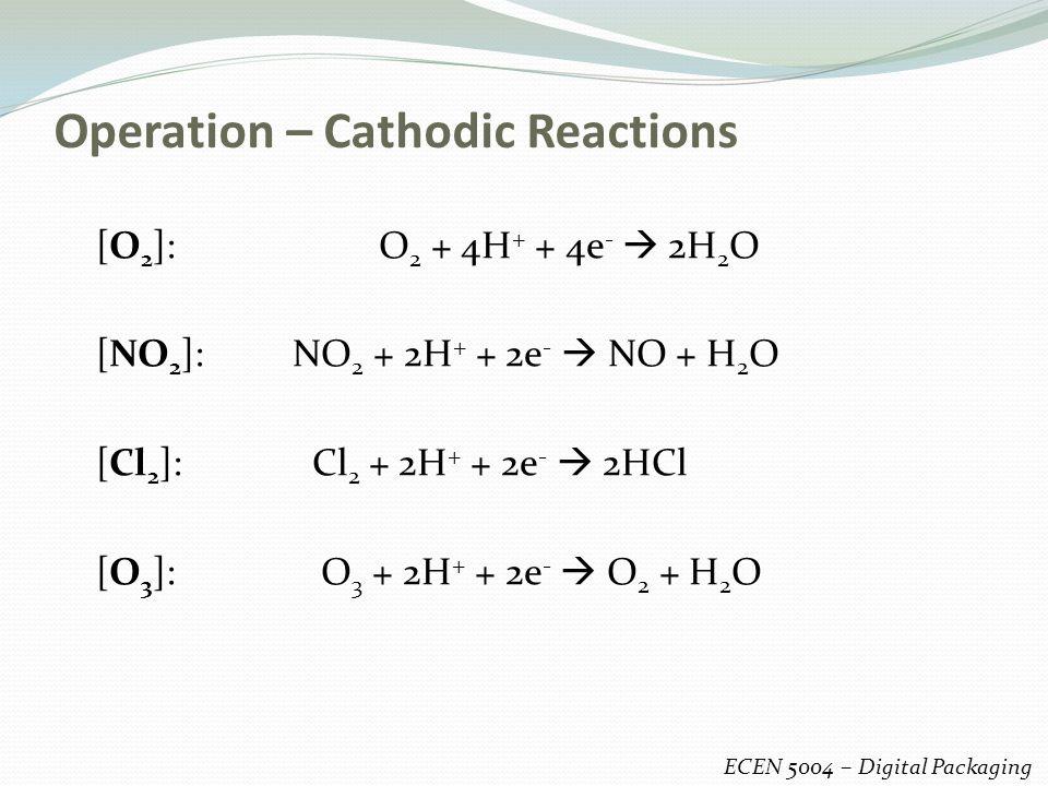 Operation – Cathodic Reactions ECEN 5004 – Digital Packaging [O 2 ]: O 2 + 4H + + 4e -  2H 2 O [NO 2 ]: NO 2 + 2H + + 2e -  NO + H 2 O [Cl 2 ]: Cl 2 + 2H + + 2e -  2HCl [O 3 ]: O 3 + 2H + + 2e -  O 2 + H 2 O