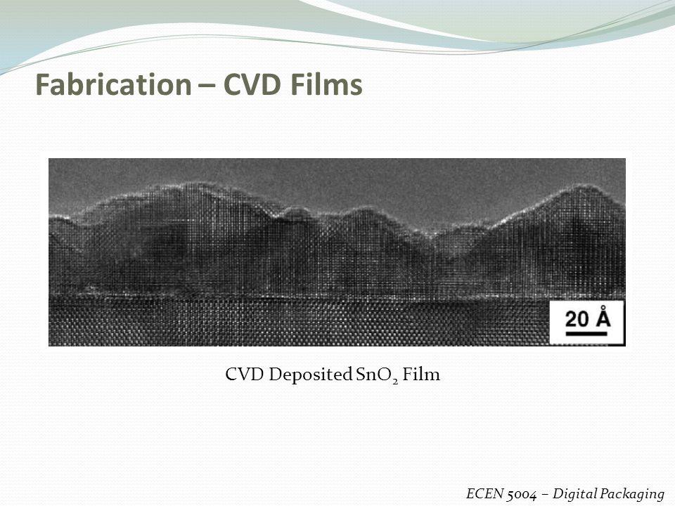 Fabrication – CVD Films ECEN 5004 – Digital Packaging CVD Deposited SnO 2 Film