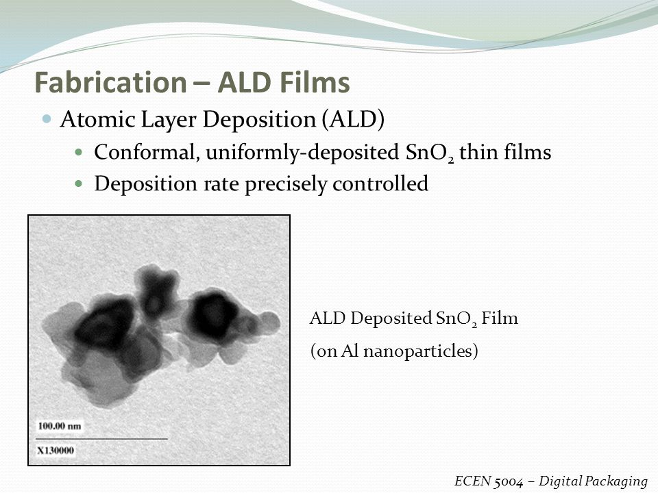 Fabrication – ALD Films Atomic Layer Deposition (ALD) Conformal, uniformly-deposited SnO 2 thin films Deposition rate precisely controlled ECEN 5004 – Digital Packaging ALD Deposited SnO 2 Film (on Al nanoparticles)
