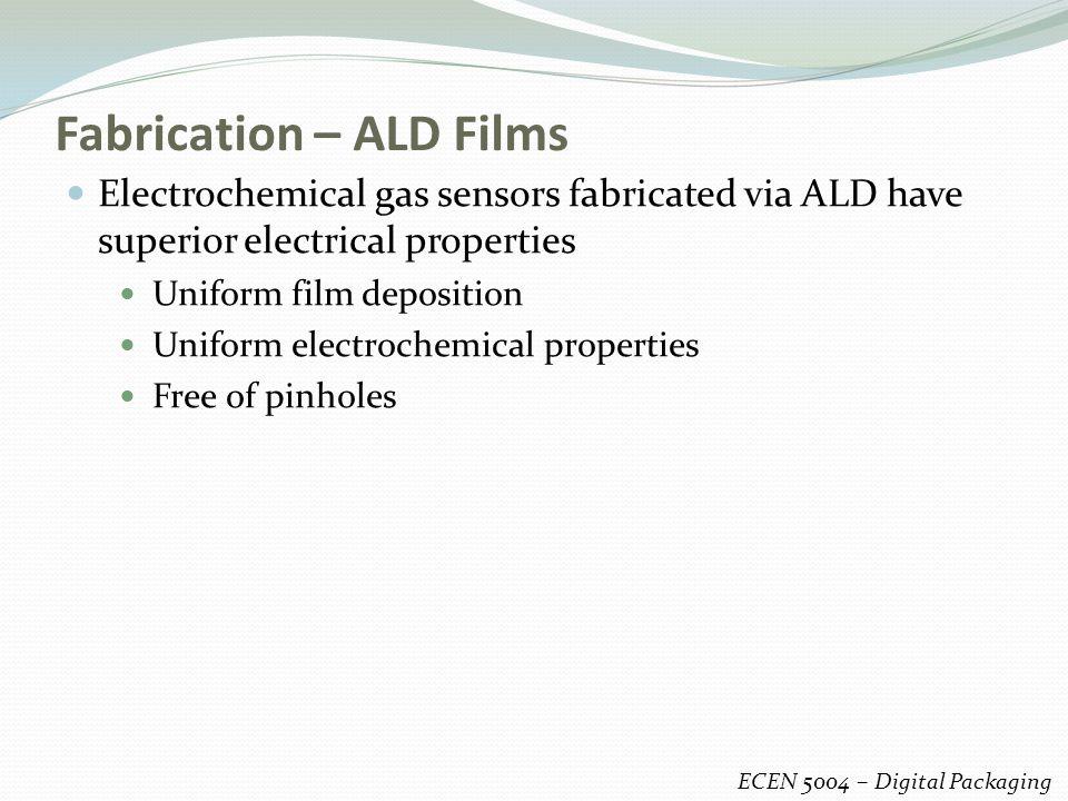Fabrication – ALD Films ECEN 5004 – Digital Packaging Electrochemical gas sensors fabricated via ALD have superior electrical properties Uniform film deposition Uniform electrochemical properties Free of pinholes