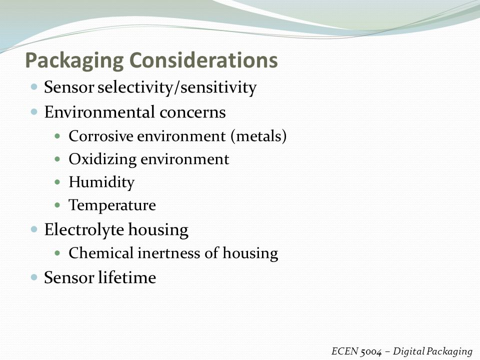 Packaging Considerations ECEN 5004 – Digital Packaging Sensor selectivity/sensitivity Environmental concerns Corrosive environment (metals) Oxidizing environment Humidity Temperature Electrolyte housing Chemical inertness of housing Sensor lifetime