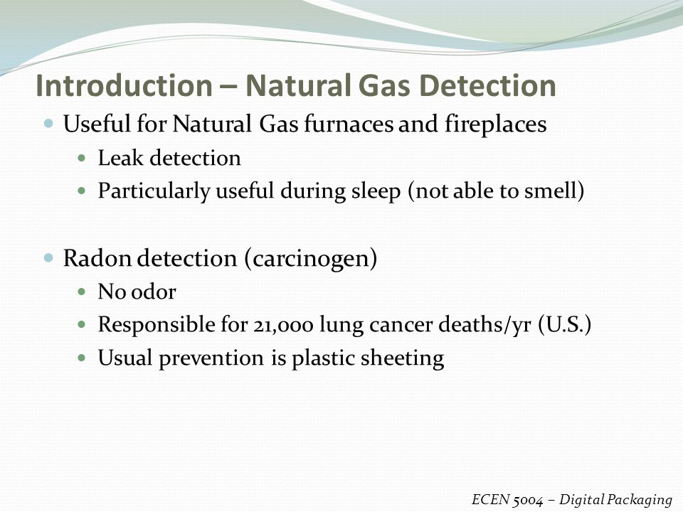 Introduction – Natural Gas Detection ECEN 5004 – Digital Packaging Useful for Natural Gas furnaces and fireplaces Leak detection Particularly useful during sleep (not able to smell) Radon detection (carcinogen) No odor Responsible for 21,000 lung cancer deaths/yr (U.S.) Usual prevention is plastic sheeting