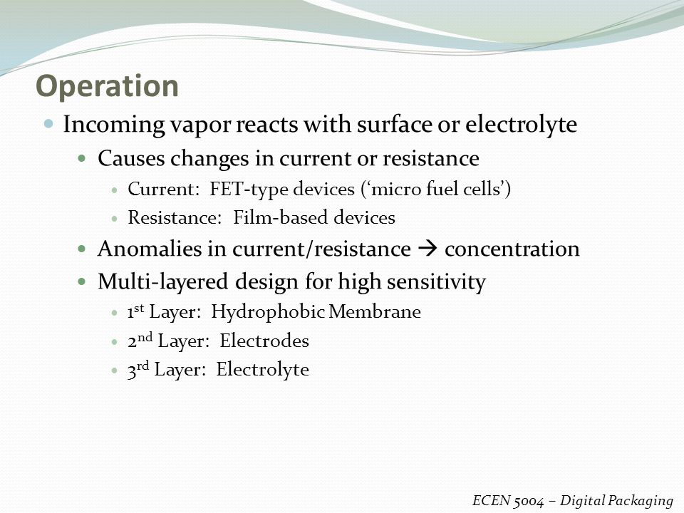 Operation Incoming vapor reacts with surface or electrolyte Causes changes in current or resistance Current: FET-type devices ('micro fuel cells') Resistance: Film-based devices Anomalies in current/resistance  concentration Multi-layered design for high sensitivity 1 st Layer: Hydrophobic Membrane 2 nd Layer: Electrodes 3 rd Layer: Electrolyte ECEN 5004 – Digital Packaging