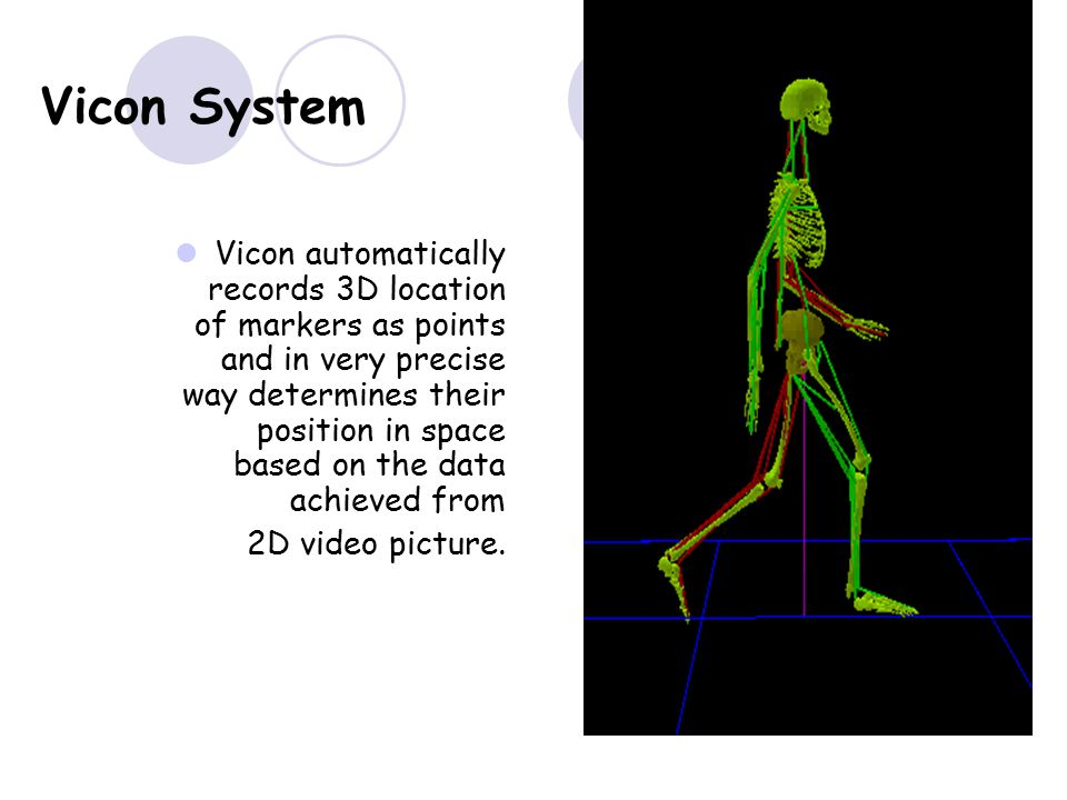 Vicon System Vicon automatically records 3D location of markers as points and in very precise way determines their position in space based on the data achieved from 2D video picture.