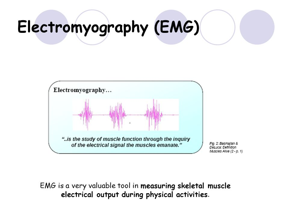 Electromyography (EMG) EMG is a very valuable tool in measuring skeletal muscle electrical output during physical activities.