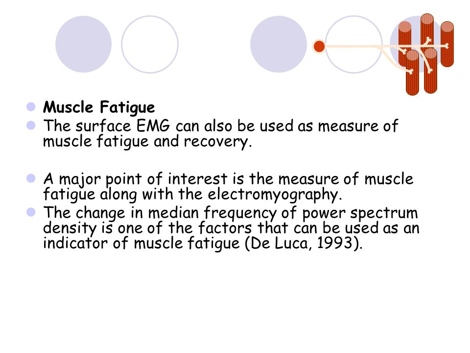 Muscle Fatigue The surface EMG can also be used as measure of muscle fatigue and recovery.