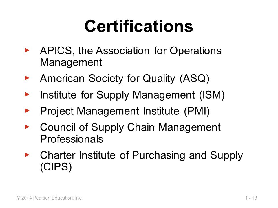 1 - 18© 2014 Pearson Education, Inc. Certifications ▶ APICS, the Association for Operations Management ▶ American Society for Quality (ASQ) ▶ Institut