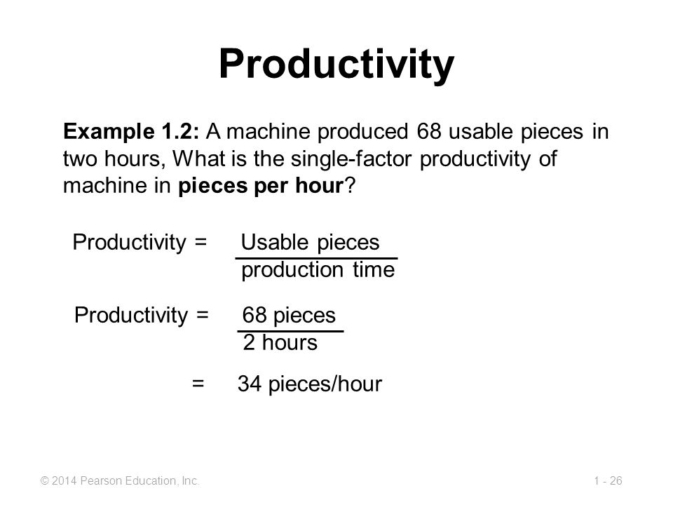 1 - 26© 2014 Pearson Education, Inc. Productivity Example 1.2: A machine produced 68 usable pieces in two hours, What is the single-factor productivit