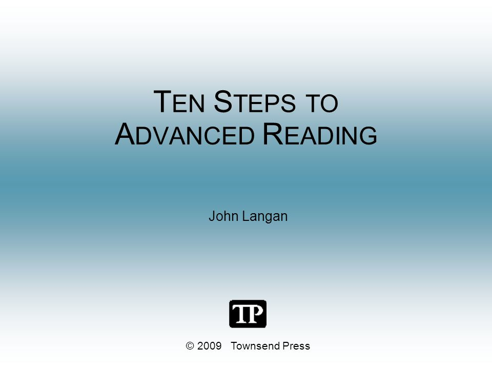 T EN S TEPS TO A DVANCED R EADING John Langan © 2009 Townsend Press