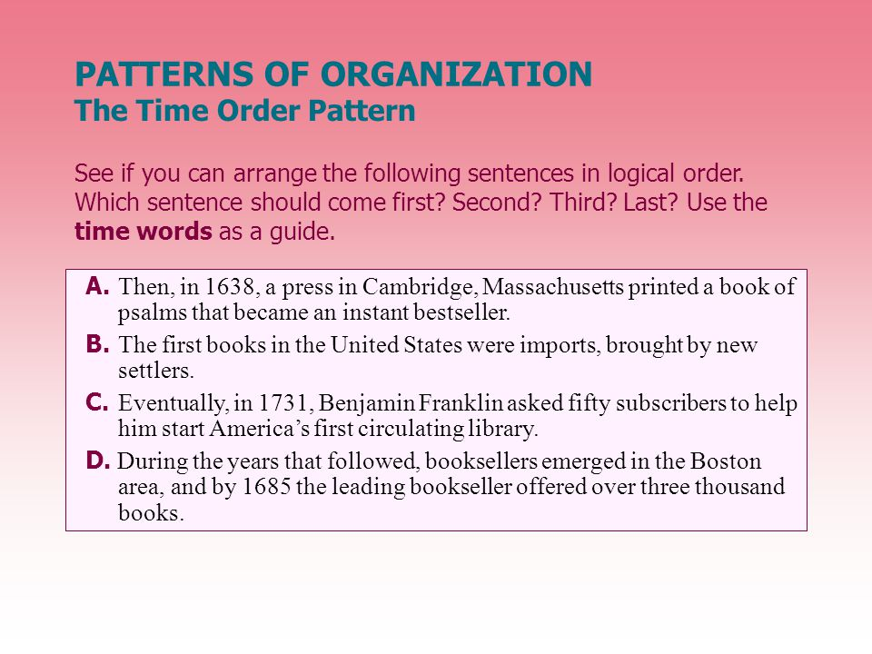 PATTERNS OF ORGANIZATION The Time Order Pattern See if you can arrange the following sentences in logical order.