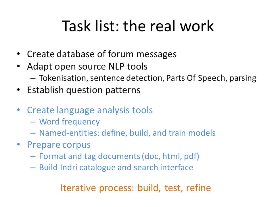 Task list: the real work Create database of forum messages Adapt open source NLP tools – Tokenisation, sentence detection, Parts Of Speech, parsing Establish question patterns Create language analysis tools – Word frequency – Named-entities: define, build, and train models Prepare corpus – Format and tag documents (doc, html, pdf) – Build Indri catalogue and search interface Iterative process: build, test, refine