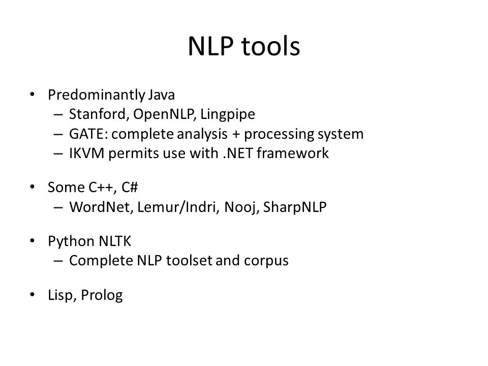 NLP tools Predominantly Java – Stanford, OpenNLP, Lingpipe – GATE: complete analysis + processing system – IKVM permits use with.NET framework Some C++, C# – WordNet, Lemur/Indri, Nooj, SharpNLP Python NLTK – Complete NLP toolset and corpus Lisp, Prolog
