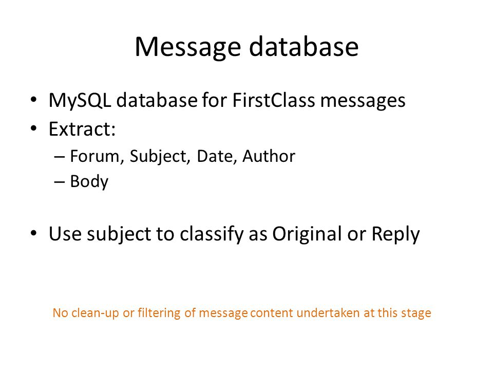 Message database MySQL database for FirstClass messages Extract: – Forum, Subject, Date, Author – Body Use subject to classify as Original or Reply No clean-up or filtering of message content undertaken at this stage