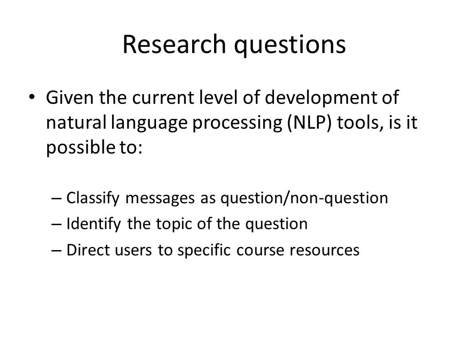 Research questions Given the current level of development of natural language processing (NLP) tools, is it possible to: – Classify messages as question/non-question – Identify the topic of the question – Direct users to specific course resources