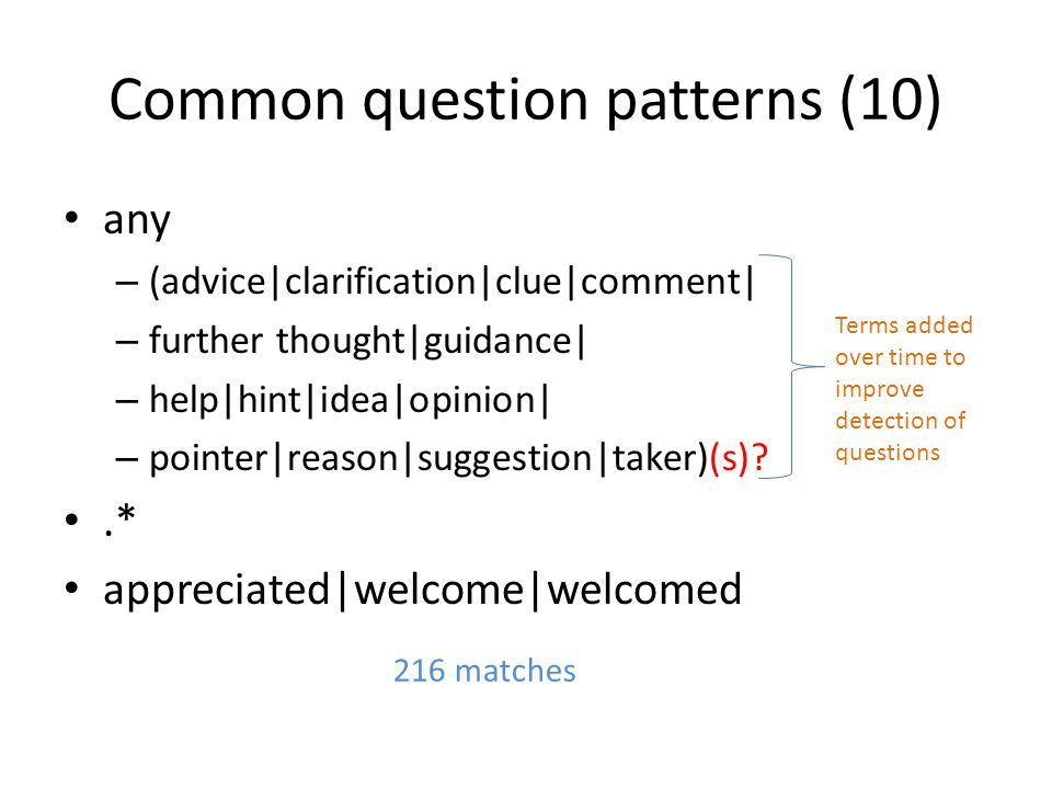 Common question patterns (10) any – (advice|clarification|clue|comment| – further thought|guidance| – help|hint|idea|opinion| – pointer|reason|suggestion|taker)(s) .* appreciated|welcome|welcomed 216 matches Terms added over time to improve detection of questions