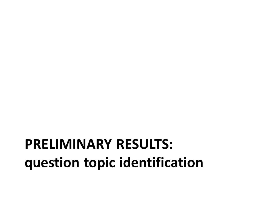 PRELIMINARY RESULTS: question topic identification