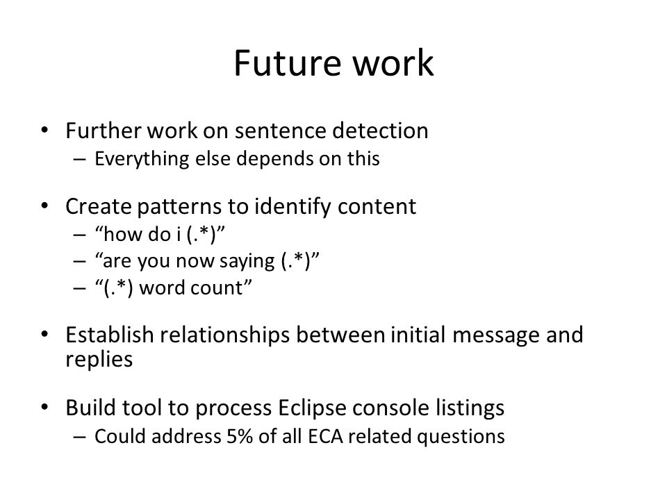 Future work Further work on sentence detection – Everything else depends on this Create patterns to identify content – how do i (.*) – are you now saying (.*) – (.*) word count Establish relationships between initial message and replies Build tool to process Eclipse console listings – Could address 5% of all ECA related questions