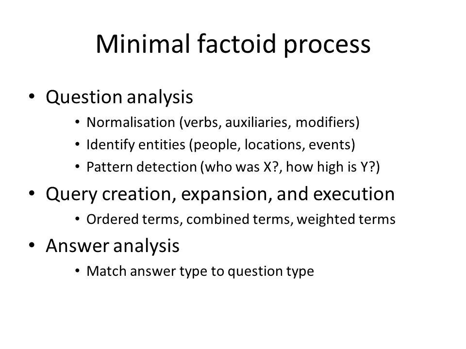 Minimal factoid process Question analysis Normalisation (verbs, auxiliaries, modifiers) Identify entities (people, locations, events) Pattern detection (who was X , how high is Y ) Query creation, expansion, and execution Ordered terms, combined terms, weighted terms Answer analysis Match answer type to question type