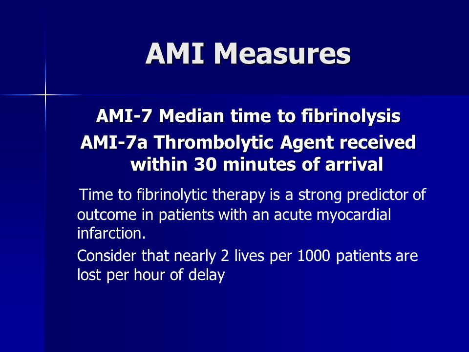 AMI Measures AMI-7 Median time to fibrinolysis AMI-7a Thrombolytic Agent received within 30 minutes of arrival Time to fibrinolytic therapy is a strong predictor of outcome in patients with an acute myocardial infarction.