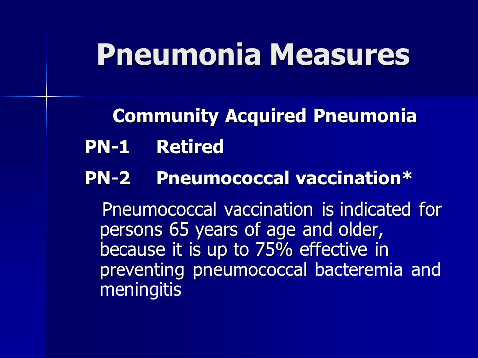 Pneumonia Measures Community Acquired Pneumonia PN-1Retired PN-2Pneumococcal vaccination* Pneumococcal vaccination is indicated for persons 65 years of age and older, because it is up to 75% effective in preventing pneumococcal Pneumococcal vaccination is indicated for persons 65 years of age and older, because it is up to 75% effective in preventing pneumococcal bacteremia and meningitis