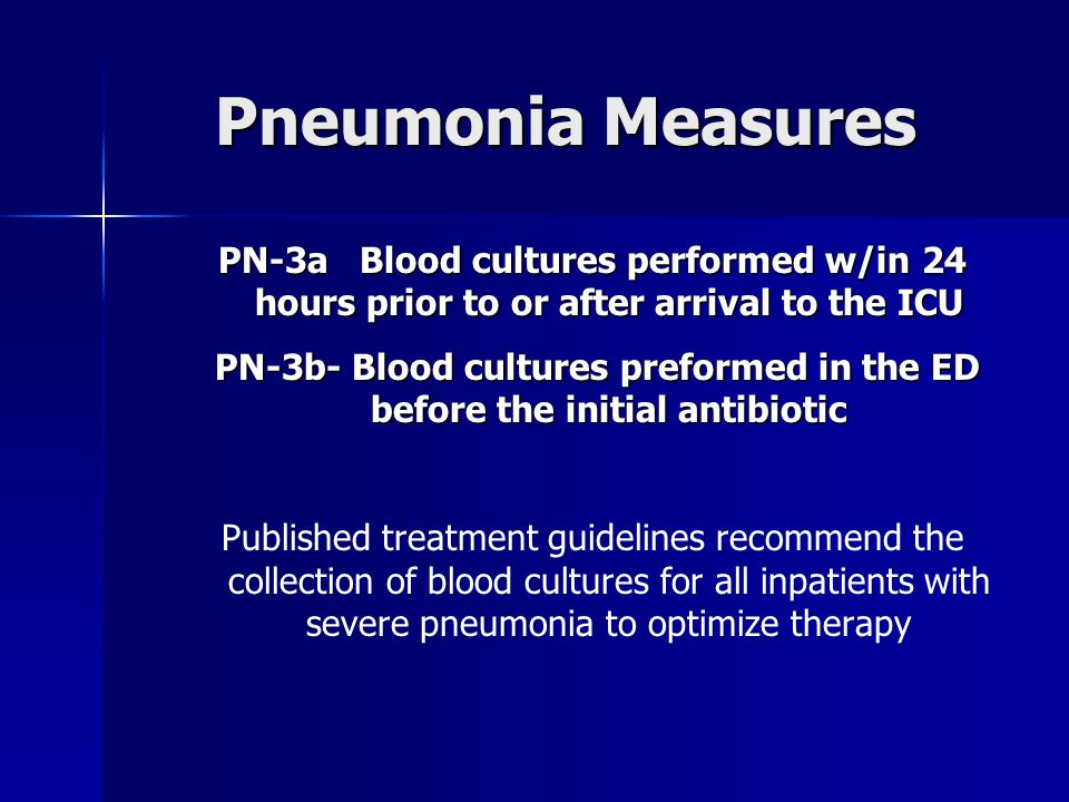 Pneumonia Measures PN-3a Blood cultures performed w/in 24 hours prior to or after arrival to the ICU PN-3b- Blood cultures preformed in the ED before the initial antibiotic PN-3b- Blood cultures preformed in the ED before the initial antibiotic Published treatment guidelines recommend the collection of blood cultures for all inpatients with severe pneumonia to optimize therapy
