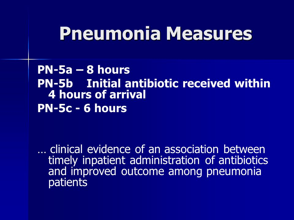 Pneumonia Measures PN-5a – 8 hours PN-5b Initial antibiotic received within 4 hours of arrival PN-5c - 6 hours … clinical evidence of an association between timely inpatient administration of antibiotics and improved outcome among pneumonia patients