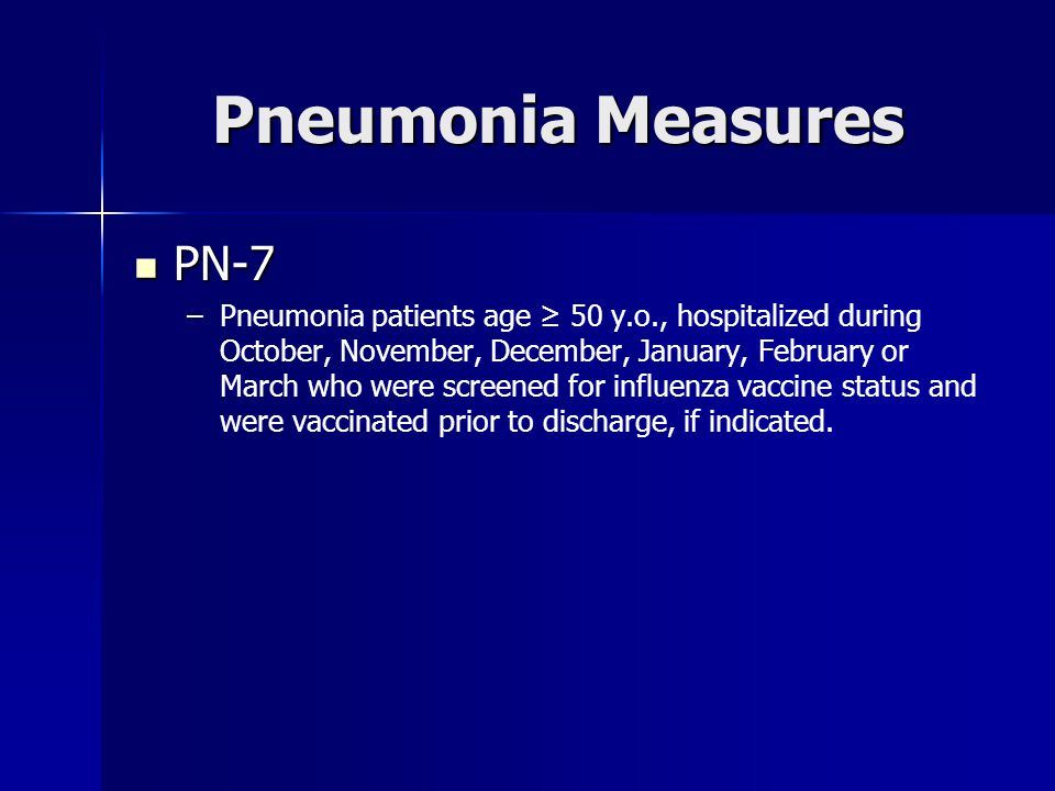 Pneumonia Measures PN-7 PN-7 – –Pneumonia patients age ≥ 50 y.o., hospitalized during October, November, December, January, February or March who were screened for influenza vaccine status and were vaccinated prior to discharge, if indicated.