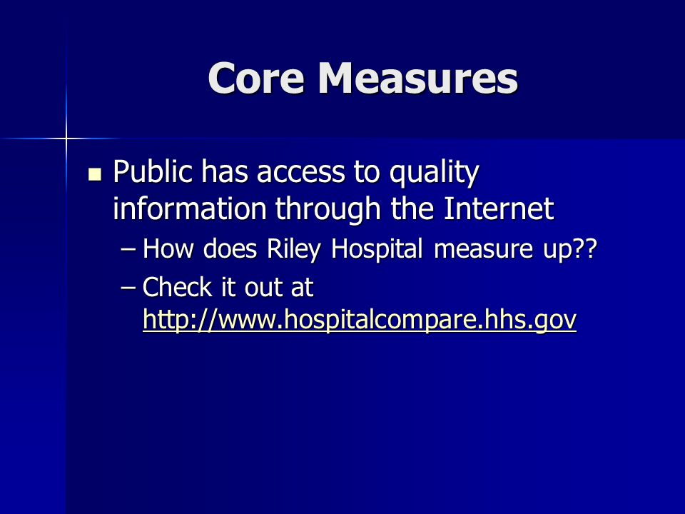 Core Measures Public has access to quality information through the Internet Public has access to quality information through the Internet –How does Riley Hospital measure up?.