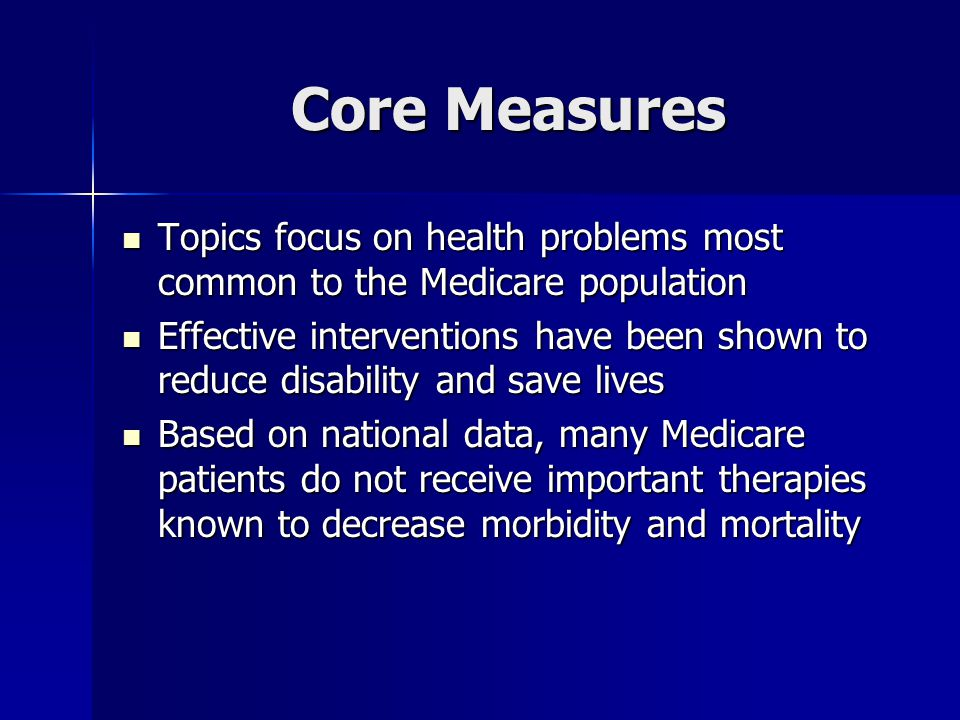 Core Measures Topics focus on health problems most common to the Medicare population Topics focus on health problems most common to the Medicare population Effective interventions have been shown to reduce disability and save lives Effective interventions have been shown to reduce disability and save lives Based on national data, many Medicare patients do not receive important therapies known to decrease morbidity and mortality Based on national data, many Medicare patients do not receive important therapies known to decrease morbidity and mortality