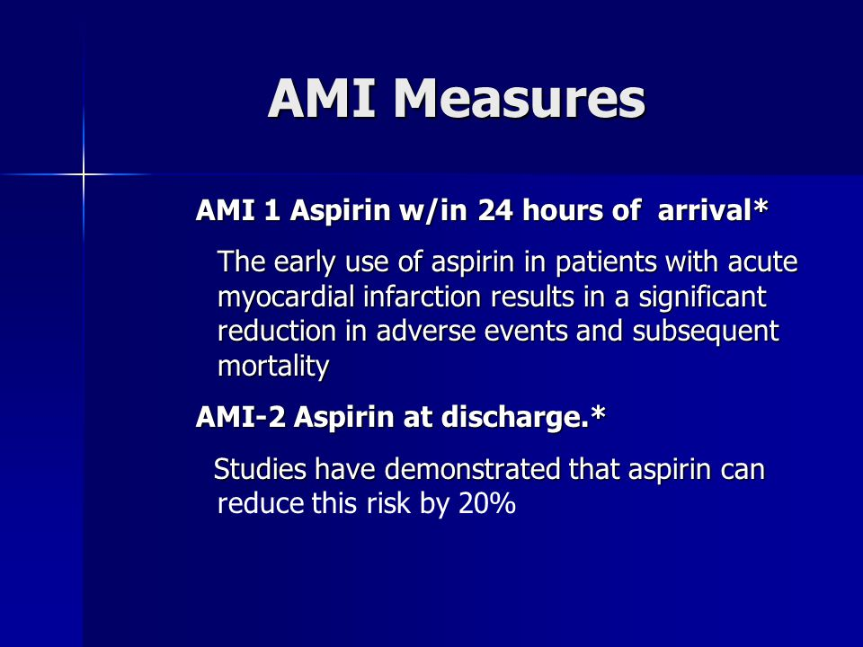 AMI Measures AMI 1 Aspirin w/in 24 hours of arrival* The early use of aspirin in patients with acute myocardial infarction results in a significant reduction in adverse events and subsequent mortality AMI-2 Aspirin at discharge.* Studies have demonstrated that aspirin can Studies have demonstrated that aspirin can reduce this risk by 20%
