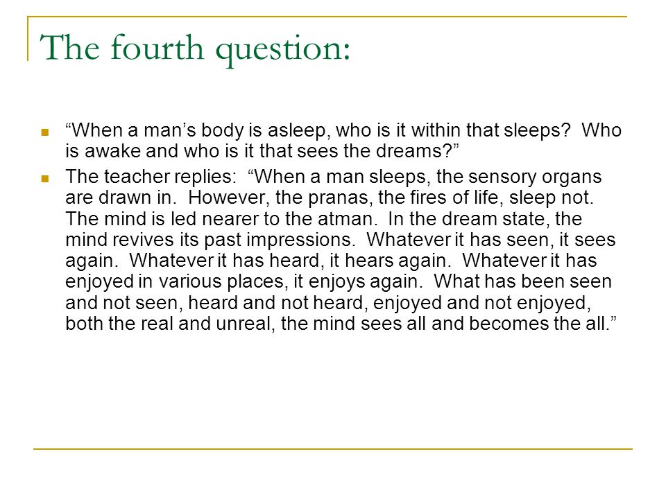 "The fourth question: ""When a man's body is asleep, who is it within that sleeps? Who is awake and who is it that sees the dreams?"" The teacher replies"