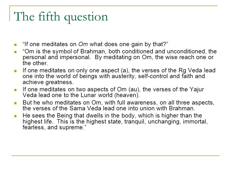 "The fifth question ""If one meditates on Om what does one gain by that?"" ""Om is the symbol of Brahman, both conditioned and unconditioned, the personal"