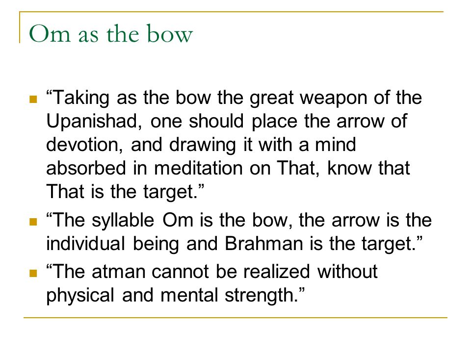 "Om as the bow ""Taking as the bow the great weapon of the Upanishad, one should place the arrow of devotion, and drawing it with a mind absorbed in med"