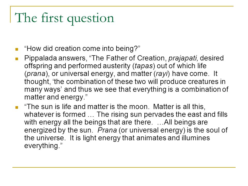 "The first question ""How did creation come into being?"" Pippalada answers, ""The Father of Creation, prajapati, desired offspring and performed austerit"