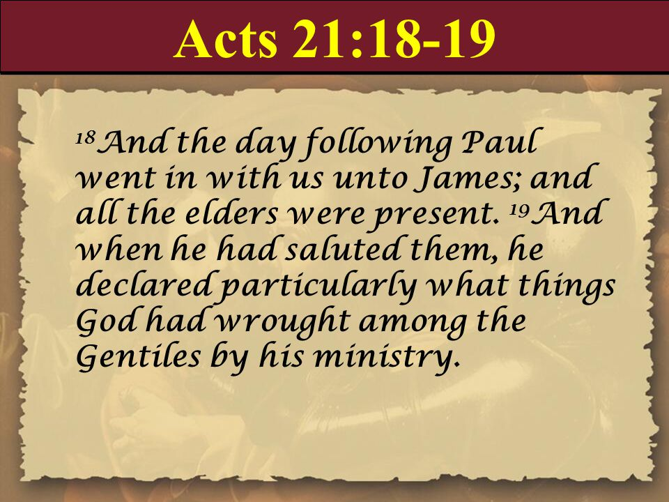 Acts 21:18-19 18 And the day following Paul went in with us unto James; and all the elders were present.