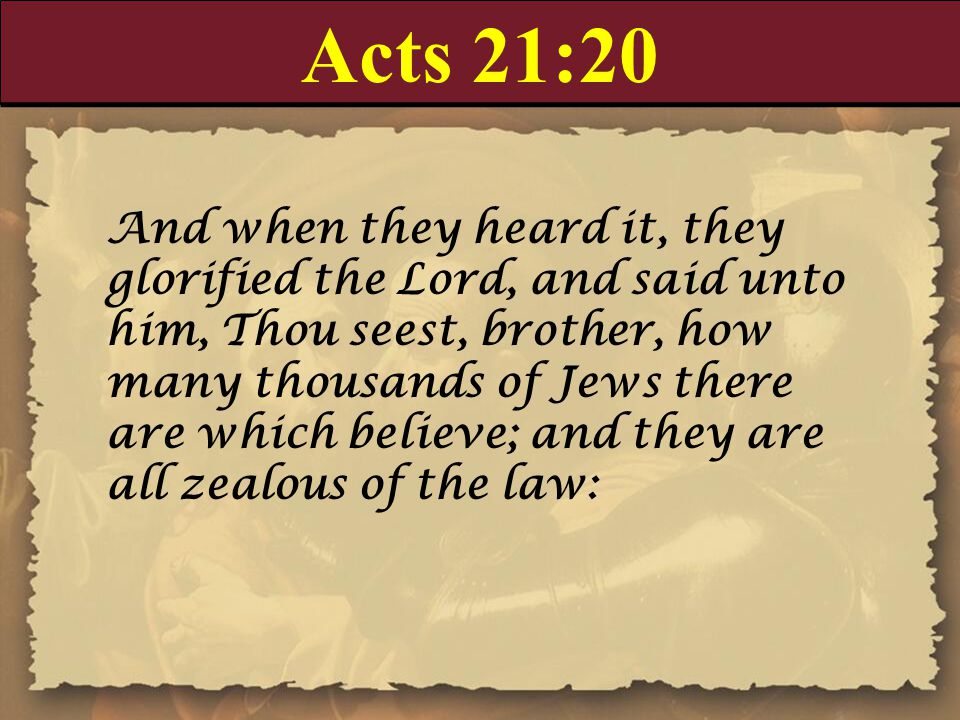 Acts 21:20 And when they heard it, they glorified the Lord, and said unto him, Thou seest, brother, how many thousands of Jews there are which believe; and they are all zealous of the law: