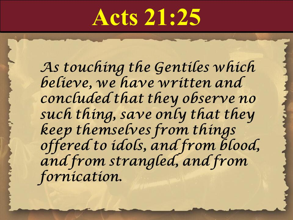 Acts 21:25 As touching the Gentiles which believe, we have written and concluded that they observe no such thing, save only that they keep themselves from things offered to idols, and from blood, and from strangled, and from fornication.