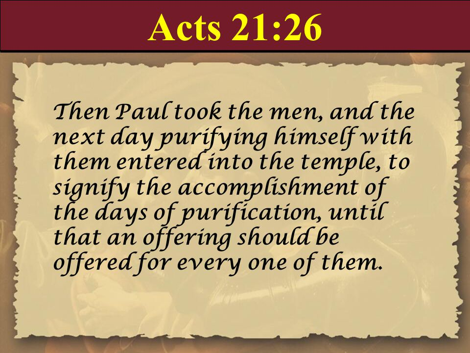 Acts 21:26 Then Paul took the men, and the next day purifying himself with them entered into the temple, to signify the accomplishment of the days of purification, until that an offering should be offered for every one of them.